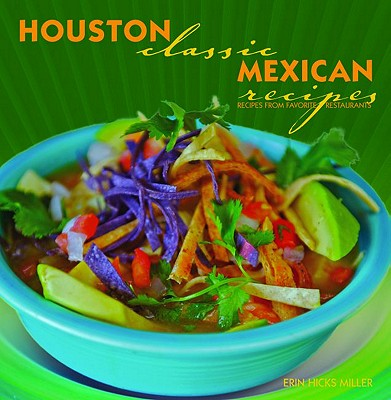 Houston Classic Mexican Recipes By Miller, Erin Hicks
